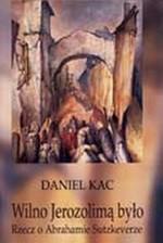 Kac, Daniel. Wilno Jerozolimą było: rzecz o Abrahamie Sutzkeverze. – Sejny, 2004. Knygos viršelis