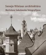 Sakalauskas, Mečislovas. Senojo Vilniaus architektūra Mečislovo Sakalausko fotografijose. – [Vilnius], 2013. Knygos viršelis